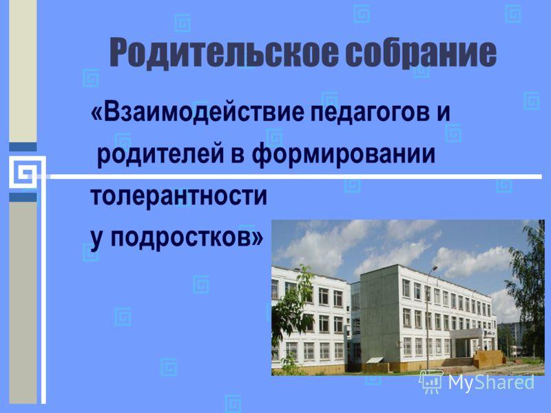 Родительское собрание «Взаимодействие педагогов и родителей в формировании толерантности у подростков»