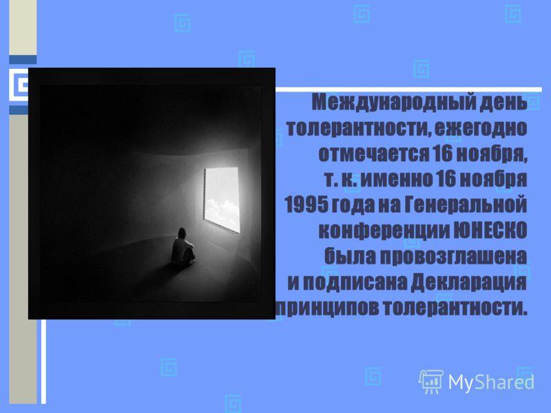 Международный день толерантности, ежегодно отмечается 16 ноября, т. к. именно 16 ноября 1995 года на Генеральной конференции ЮНЕСКО была провозглашена и подписана Декларация принципов толерантности.