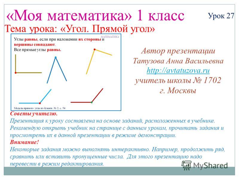 «Моя математика» 1 класс Урок 27 Тема урока: «Угол. Прямой угол» Советы учителю. Презентация к уроку составлена на основе заданий, расположенных в учебнике. Рекомендую открыть учебник на странице с данным уроком, прочитать задания и просмотреть их в