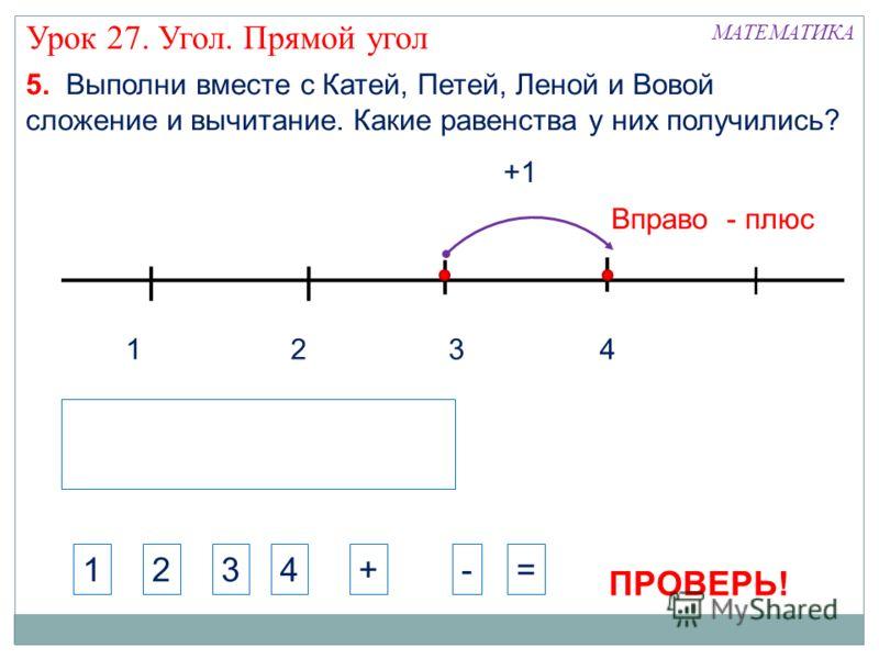 1324 +1 МАТЕМАТИКА Урок 27. Угол. Прямой угол 1234+-= 5. Выполни вместе с Катей, Петей, Леной и Вовой сложение и вычитание. Какие равенства у них получились? Вправо - плюс ПРОВЕРЬ!