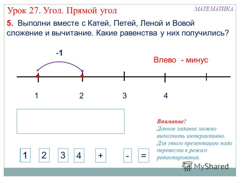 1324 -1 Влево - минус МАТЕМАТИКА Урок 27. Угол. Прямой угол 5. Выполни вместе с Катей, Петей, Леной и Вовой сложение и вычитание. Какие равенства у них получились? Внимание! Данное задание можно выполнить интерактивно. Для этого презентацию надо пере