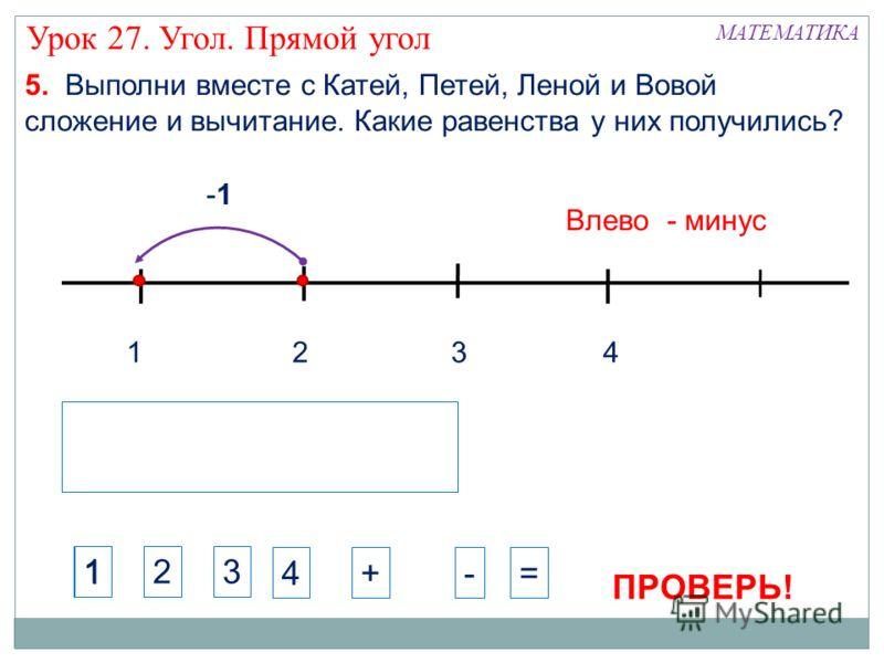1324 -1 Влево - минус МАТЕМАТИКА Урок 27. Угол. Прямой угол 5. Выполни вместе с Катей, Петей, Леной и Вовой сложение и вычитание. Какие равенства у них получились? 123 4+-= 1 ПРОВЕРЬ!