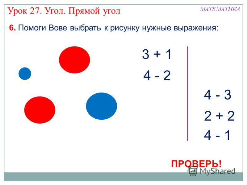 МАТЕМАТИКА 4 - 1 3 + 1 4 - 2 4 - 3 2 + 2 6. Помоги Вове выбрать к рисунку нужные выражения: Урок 27. Угол. Прямой угол ПРОВЕРЬ!