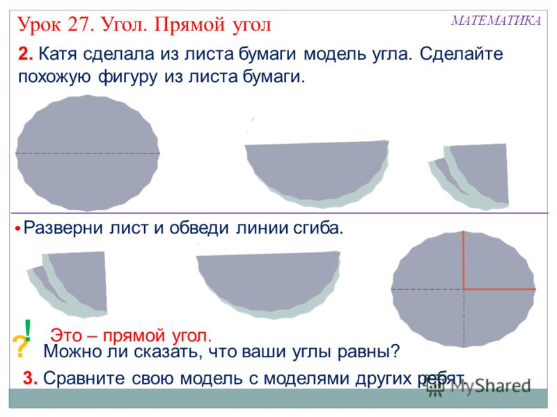 ? Можно ли сказать, что ваши углы равны? МАТЕМАТИКА Урок 27. Угол. Прямой угол 2. Катя сделала из листа бумаги модель угла. Сделайте похожую фигуру из листа бумаги. Разверни лист и обведи линии сгиба. ! Это – прямой угол. 3. Сравните свою модель с мо