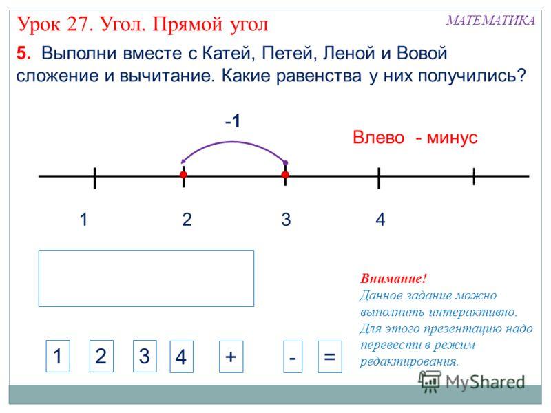1324 -1 Влево - минус МАТЕМАТИКА Урок 27. Угол. Прямой угол 5. Выполни вместе с Катей, Петей, Леной и Вовой сложение и вычитание. Какие равенства у них получились? 123 4+-= Внимание! Данное задание можно выполнить интерактивно. Для этого презентацию