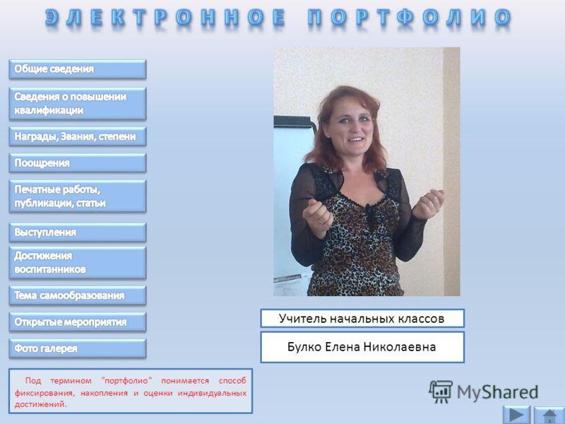 Учитель начальных классов Булко Елена Николаевна Под термином портфолио понимается способ фиксирования, накопления и оценки индивидуальных достижений.