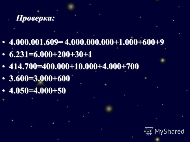 Проверка: Проверка: 4.000.001.609= 4.000.000.000+1.000+600+94.000.001.609= 4.000.000.000+1.000+600+9 6.231=6.000+200+30+16.231=6.000+200+30+1 414.700=400.000+10.000+4.000+700414.700=400.000+10.000+4.000+700 3.600=3.000+6003.600=3.000+600 4.050=4.000+