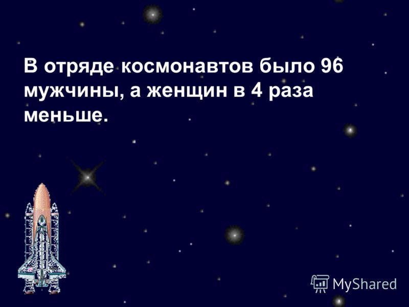 В отряде космонавтов было 96 мужчины, а женщин в 4 раза меньше.