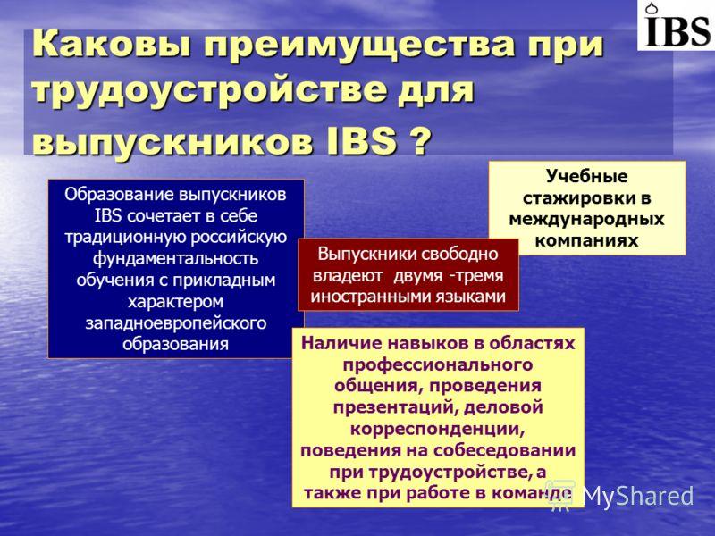 Каковы преимущества при трудоустройстве для выпускников IBS ? Образование выпускников IBS сочетает в себе традиционную российскую фундаментальность обучения с прикладным характером западноевропейского образования Учебные стажировки в международных ко