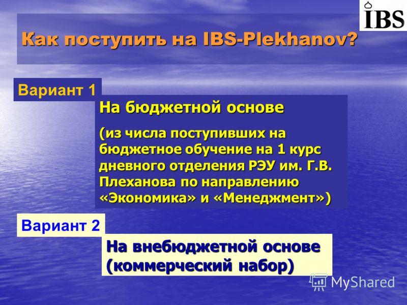 Как поступить на IBS-Plekhanov? На бюджетной основе (из числа поступивших на бюджетное обучение на 1 курс дневного отделения РЭУ им. Г.В. Плеханова по направлению «Экономика» и «Менеджмент») Вариант 1 Вариант 2 На внебюджетной основе (коммерческий на