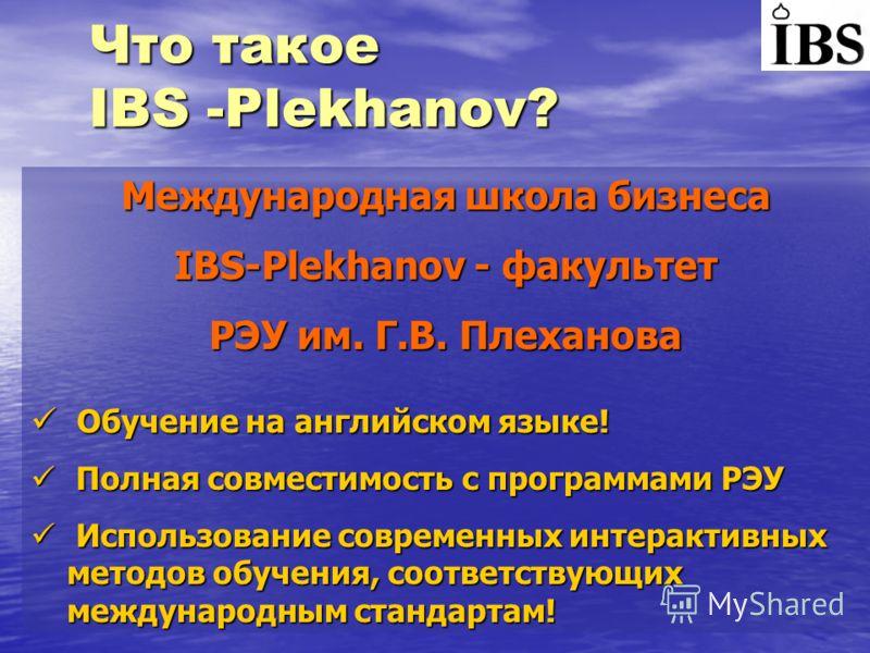 Что такое IBS -Plekhanov? Международная школа бизнеса IBS-Plekhanov - факультет РЭУ им. Г.В. Плеханова Обучение на английском языке! Обучение на английском языке! Полная совместимость с программами РЭУ Полная совместимость с программами РЭУ Использов