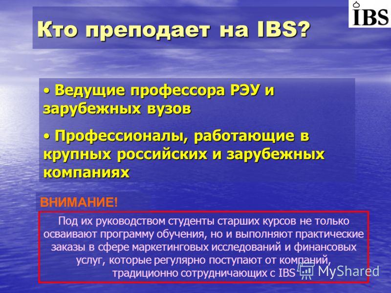 Кто преподает на IBS? Ведущие профессора РЭУ и зарубежных вузов Ведущие профессора РЭУ и зарубежных вузов Профессионалы, работающие в крупных российских и зарубежных компаниях Профессионалы, работающие в крупных российских и зарубежных компаниях Под