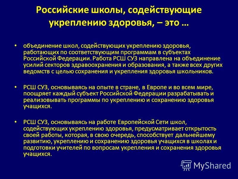 Российские школы, содействующие укреплению здоровья, – это … объединение школ, содействующих укреплению здоровья, работающих по соответствующим программам в субъектах Российской Федерации. Работа РСШ СУЗ направлена на объединение усилий секторов здра