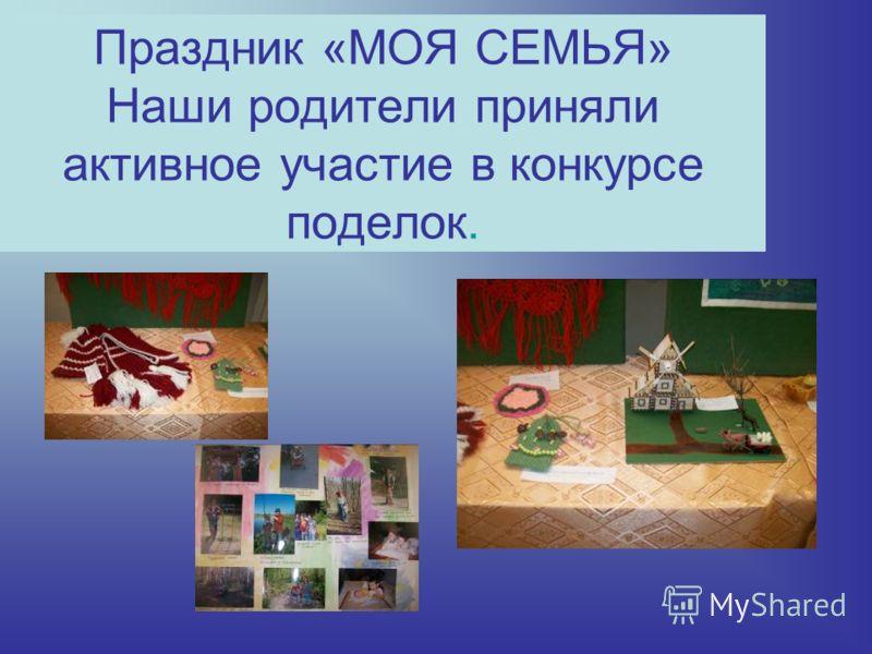 Праздник «МОЯ СЕМЬЯ» Наши родители приняли активное участие в конкурсе поделок.