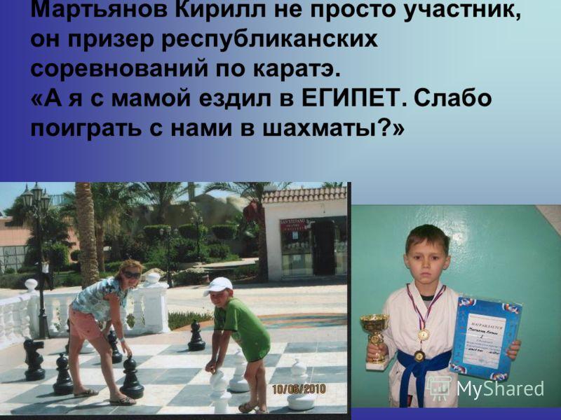 Мартьянов Кирилл не просто участник, он призер республиканских соревнований по каратэ. «А я с мамой ездил в ЕГИПЕТ. Слабо поиграть с нами в шахматы?»
