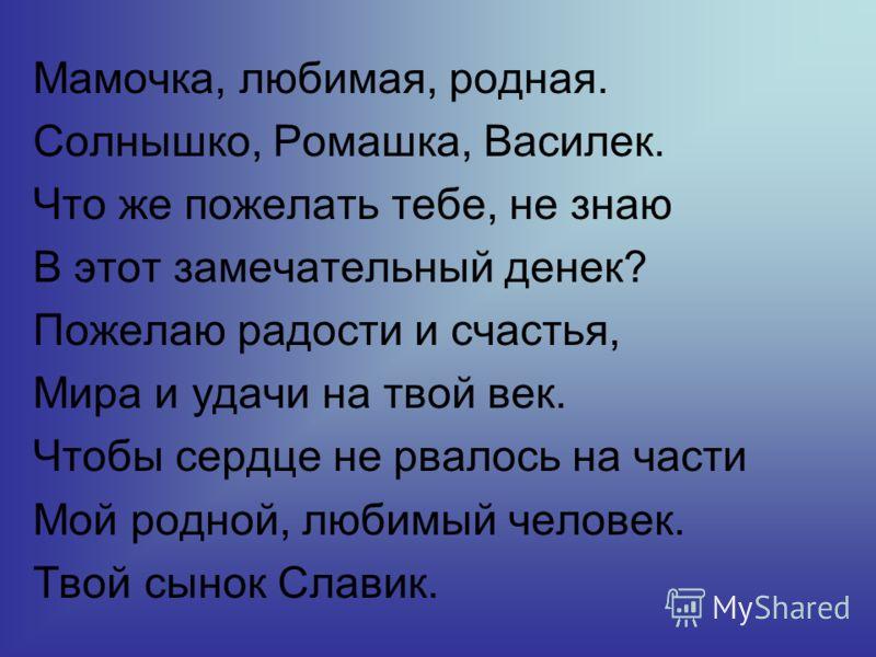 Мамочка, любимая, родная. Солнышко, Ромашка, Василек. Что же пожелать тебе, не знаю В этот замечательный денек? Пожелаю радости и счастья, Мира и удачи на твой век. Чтобы сердце не рвалось на части Мой родной, любимый человек. Твой сынок Славик.