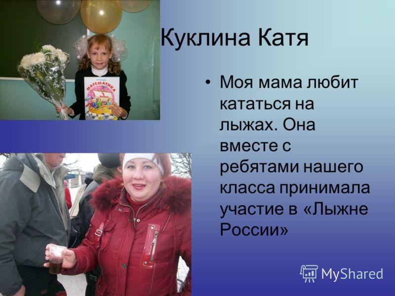 Куклина Катя Моя мама любит кататься на лыжах. Она вместе с ребятами нашего класса принимала участие в «Лыжне России»