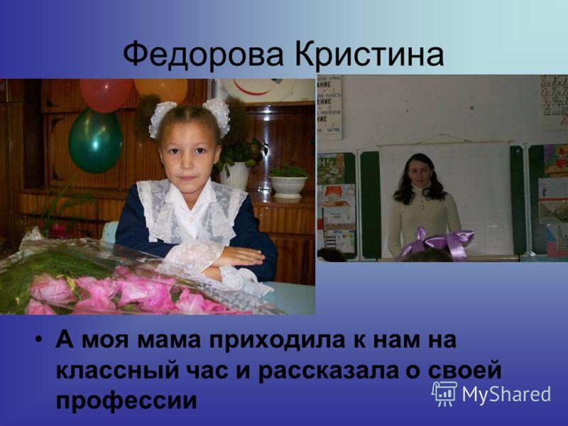 Федорова Кристина А моя мама приходила к нам на классный час и рассказала о своей профессии