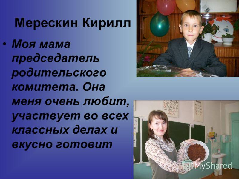 Мерескин Кирилл Моя мама председатель родительского комитета. Она меня очень любит, участвует во всех классных делах и вкусно готовит
