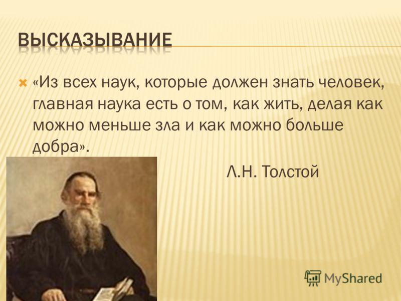 «Из всех наук, которые должен знать человек, главная наука есть о том, как жить, делая как можно меньше зла и как можно больше добра». Л.Н. Толстой