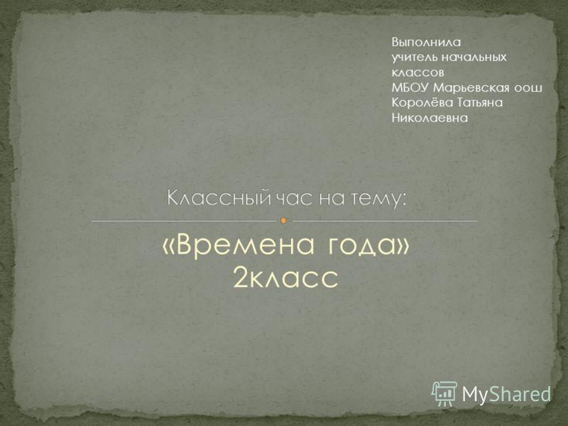 «Времена года» 2класс Выполнила учитель начальных классов МБОУ Марьевская оош Королёва Татьяна Николаевна
