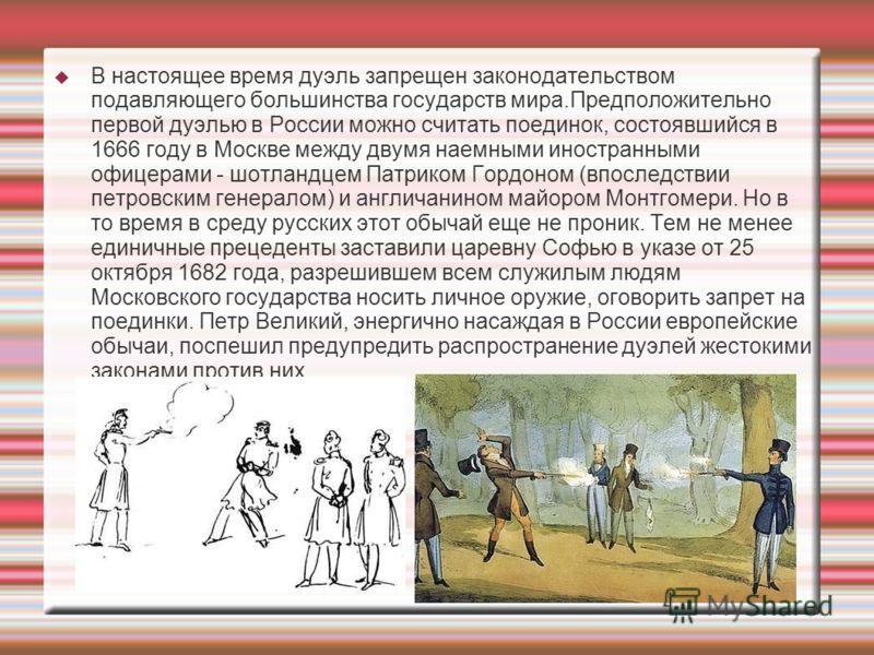 В настоящее время дуэль запрещен законодательством подавляющего большинства государств мира.Предположительно первой дуэлью в России можно считать поединок, состоявшийся в 1666 году в Москве между двумя наемными иностранными офицерами - шотландцем Пат