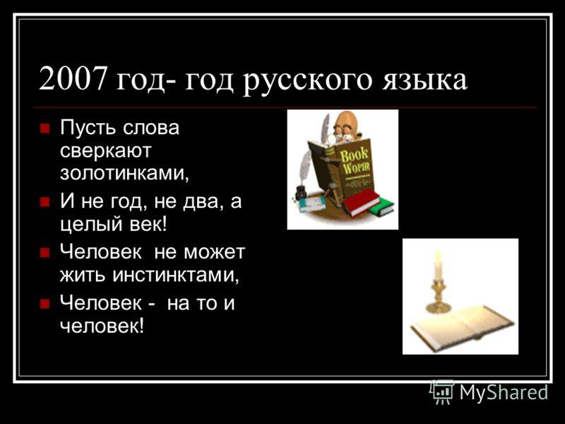 2007 год- год русского языка Пусть слова сверкают золотинками, И не год, не два, а целый век! Человек не может жить инстинктами, Человек - на то и человек!