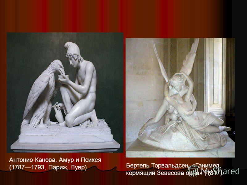 Антонио Канова. Амур и Психея (17871793, Париж, Лувр) Бертель Торвальдсен. «Ганимед, кормящий Зевесова орла» (1817).