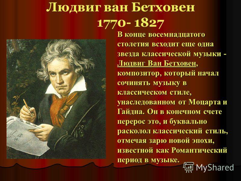 Людвиг ван Бетховен 1770- 1827 В конце восемнадцатого столетия всходит еще одна звезда классической музыки - Людвиг Ван Бетховен, композитор, который начал сочинять музыку в классическом стиле, унаследованном от Моцарта и Гайдна. Он в конечном счете