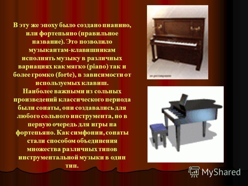 В эту же эпоху было создано пианино, или фортепьяно (правильное название). Это позволило музыкантам-клавишникам исполнять музыку в различных вариациях как мягко (piano) так и более громко (forte), в зависимости от используемых клавиш. Наиболее важным