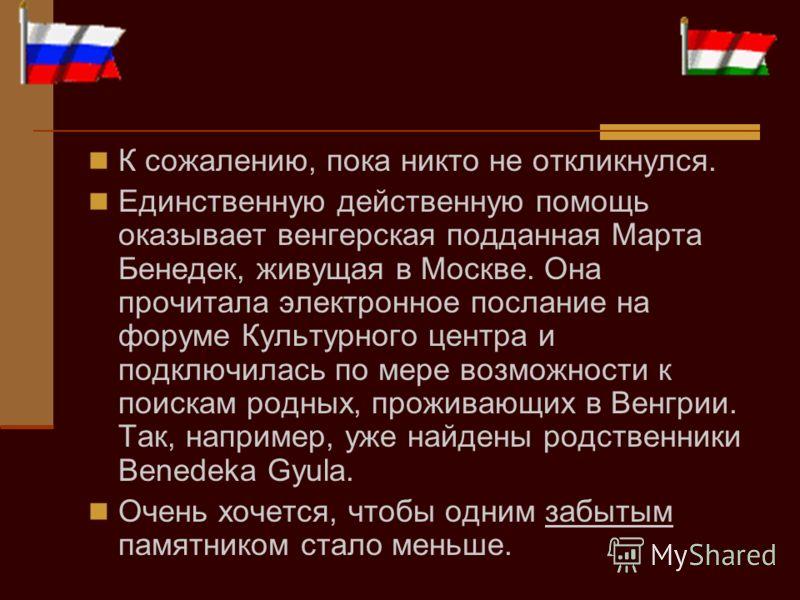 К сожалению, пока никто не откликнулся. Единственную действенную помощь оказывает венгерская подданная Марта Бенедек, живущая в Москве. Она прочитала электронное послание на форуме Культурного центра и подключилась по мере возможности к поискам родны