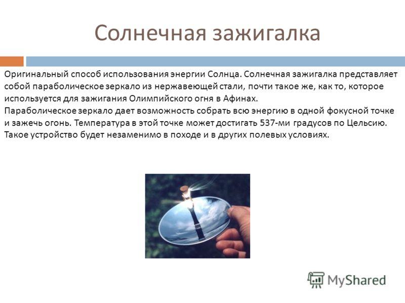 Солнечная зажигалка Оригинальный способ использования энергии Солнца. Солнечная зажигалка представляет собой параболическое зеркало из нержавеющей стали, почти такое же, как то, которое используется для зажигания Олимпийского огня в Афинах. Параболич