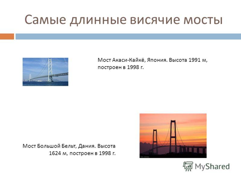 Самые длинные висячие мосты Мост Акаси - Кайкё, Япония. Высота 1991 м, построен в 1998 г. Мост Большой Бельт, Дания. Высота 1624 м, построен в 1998 г.