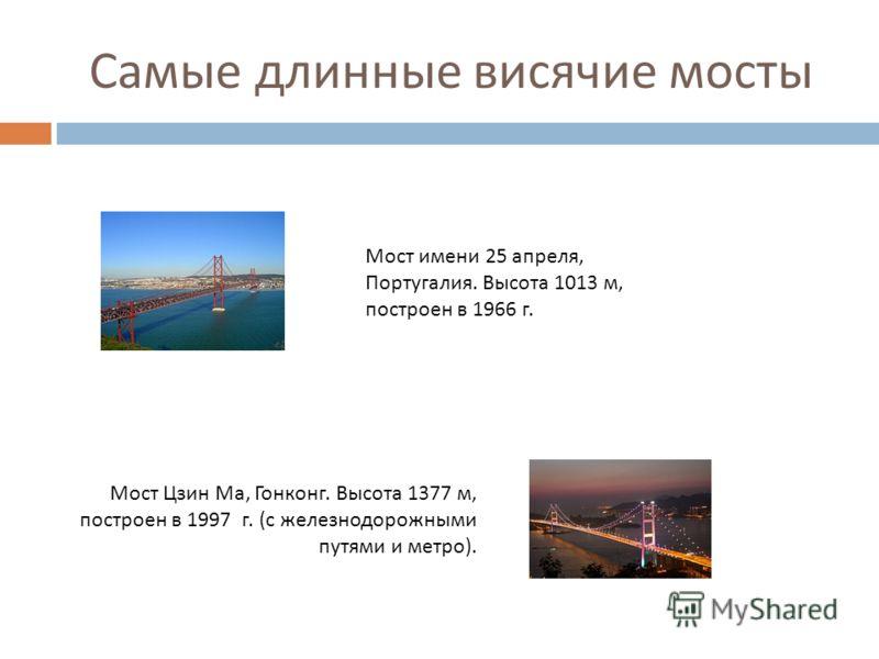 Самые длинные висячие мосты Мост имени 25 апреля, Португалия. Высота 1013 м, построен в 1966 г. Мост Цзин Ма, Гонконг. Высота 1377 м, построен в 1997 г. ( с железнодорожными путями и метро ).