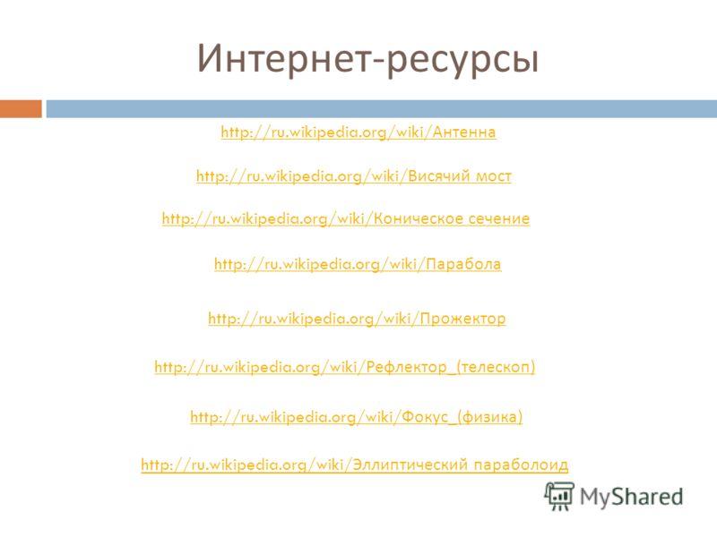 Интернет - ресурсы http://ru.wikipedia.org/wiki/ Парабола http://ru.wikipedia.org/wiki/ Коническое сечение http://ru.wikipedia.org/wiki/ Антенна http://ru.wikipedia.org/wiki/ Рефлектор _( телескоп ) http://ru.wikipedia.org/wiki/ Прожектор http://ru.w