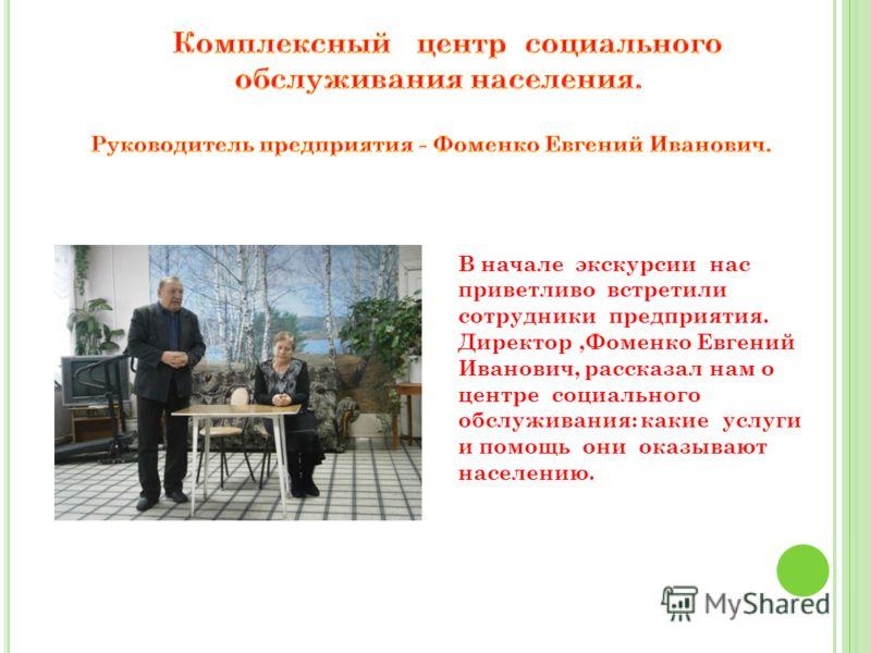 В начале экскурсии нас приветливо встретили сотрудники предприятия. Директор,Фоменко Евгений Иванович, рассказал нам о центре социального обслуживания: какие услуги и помощь они оказывают населению.