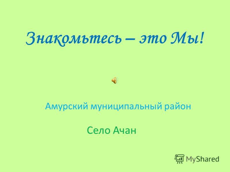 Знакомьтесь – это Мы! Амурский муниципальный район Село Ачан
