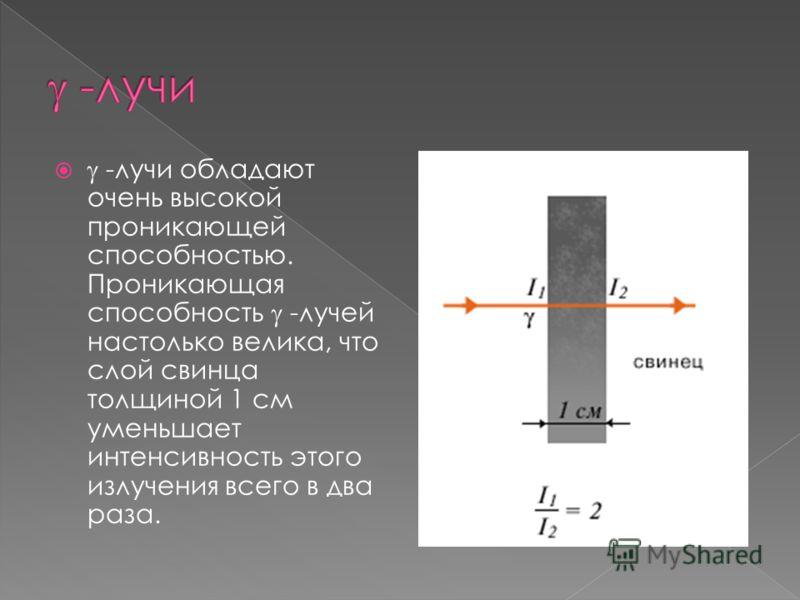 -лучи обладают очень высокой проникающей способностью. Проникающая способность -лучей настолько велика, что слой свинца толщиной 1 см уменьшает интенсивность этого излучения всего в два раза.