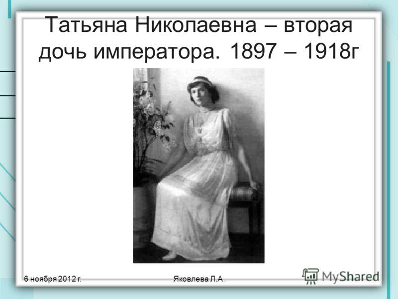 6 ноября 2012 г.Яковлева Л.А. Татьяна Николаевна – вторая дочь императора. 1897 – 1918г