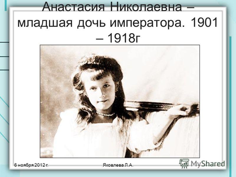 6 ноября 2012 г.Яковлева Л.А. Анастасия Николаевна – младшая дочь императора. 1901 – 1918г