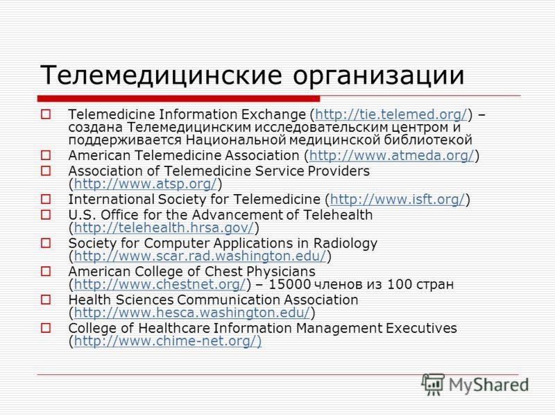 Телемедицинские организации Telemedicine Information Exchange (http://tie.telemed.org/) – создана Телемедицинским исследовательским центром и поддерживается Национальной медицинской библиотекойhttp://tie.telemed.org/ American Telemedicine Association
