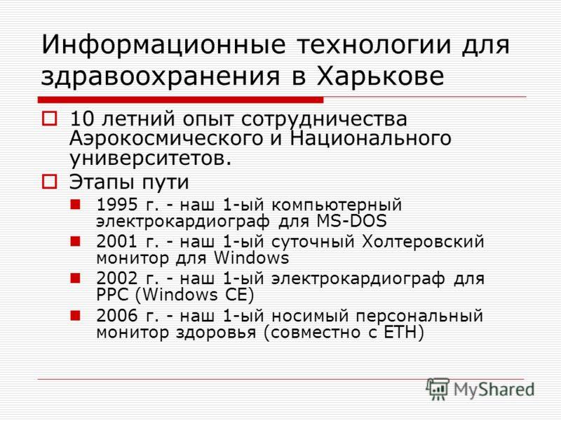 Информационные технологии для здравоохранения в Харькове 10 летний опыт сотрудничества Аэрокосмического и Национального университетов. Этапы пути 1995 г. - наш 1-ый компьютерный электрокардиограф для MS-DOS 2001 г. - наш 1-ый суточный Холтеровский мо