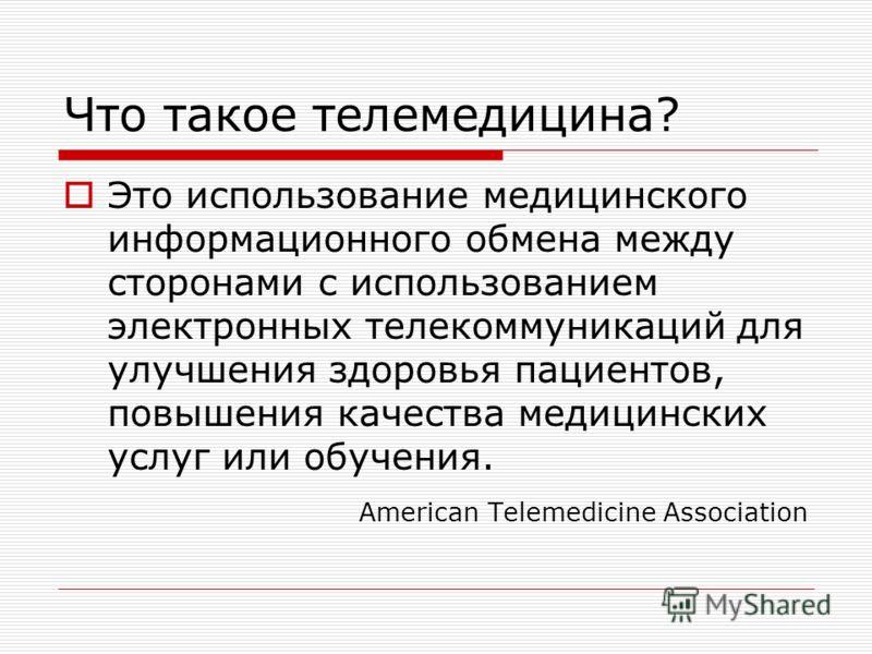 Что такое телемедицина? Это использование медицинского информационного обмена между сторонами с использованием электронных телекоммуникаций для улучшения здоровья пациентов, повышения качества медицинских услуг или обучения. American Telemedicine Ass