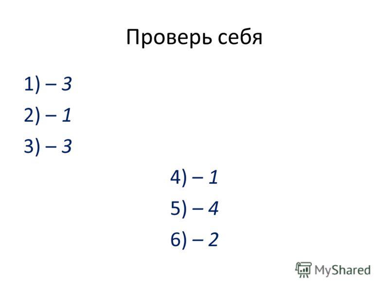 Проверь себя 1) – 3 2) – 1 3) – 3 4) – 1 5) – 4 6) – 2