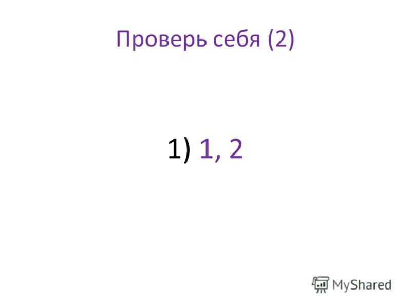 Проверь себя (2) 1) 1, 2