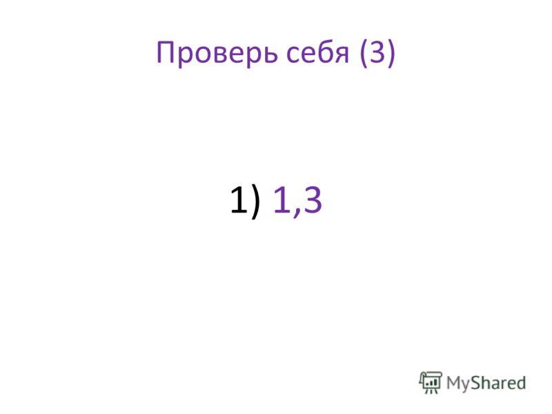 Проверь себя (3) 1) 1,3