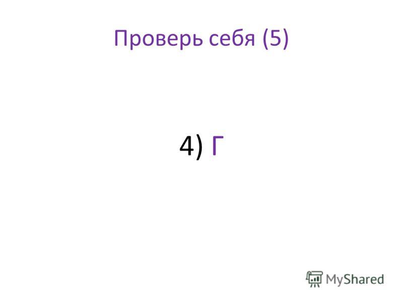 Проверь себя (5) 4) Г