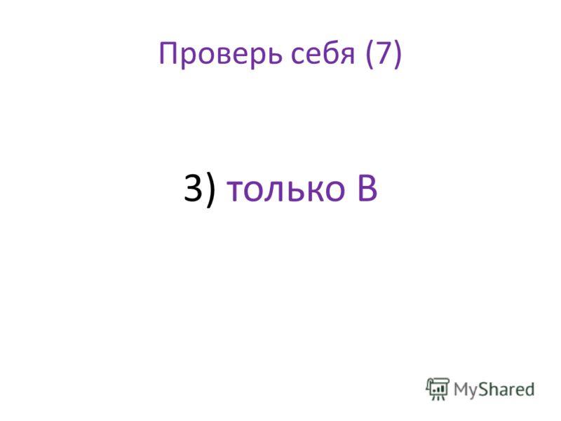 Проверь себя (7) 3) только В