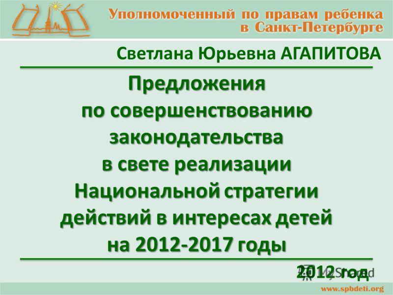 Светлана Юрьевна АГАПИТОВА Предложения по совершенствованию законодательства в свете реализации Национальной стратегии действий в интересах детей на 2012-2017 годы 2012 год