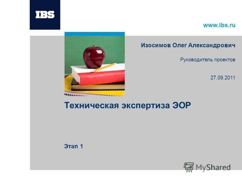 www.ibs.ru Техническая экспертиза ЭОР Этап 1 Изосимов Олег Александрович Руководитель проектов 27.09.2011